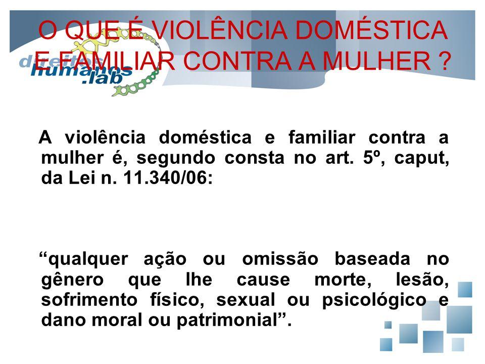 O QUE É VIOLÊNCIA DOMÉSTICA E FAMILIAR CONTRA A MULHER ? A violência doméstica e familiar contra a mulher é, segundo consta no art. 5º, caput, da Lei
