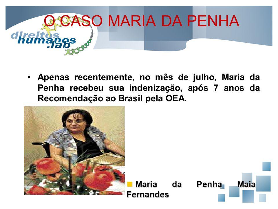 O CASO MARIA DA PENHA Apenas recentemente, no mês de julho, Maria da Penha recebeu sua indenização, após 7 anos da Recomendação ao Brasil pela OEA. Ma