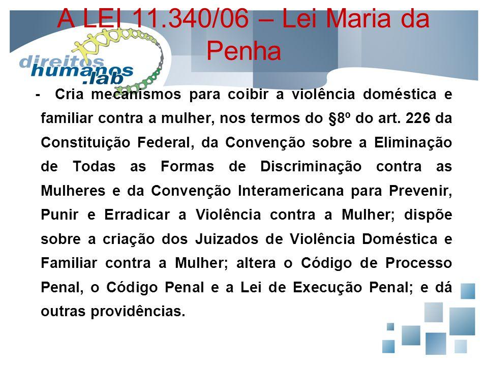 A LEI 11.340/06 – Lei Maria da Penha - Cria mecanismos para coibir a violência doméstica e familiar contra a mulher, nos termos do §8º do art. 226 da
