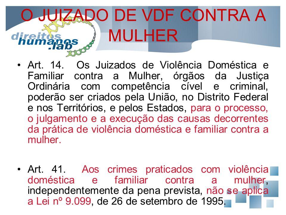 O JUIZADO DE VDF CONTRA A MULHER Art. 14. Os Juizados de Violência Doméstica e Familiar contra a Mulher, órgãos da Justiça Ordinária com competência c