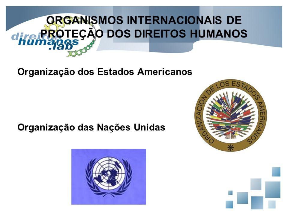 ORGANISMOS INTERNACIONAIS DE PROTEÇÃO DOS DIREITOS HUMANOS Organização dos Estados Americanos Organização das Nações Unidas