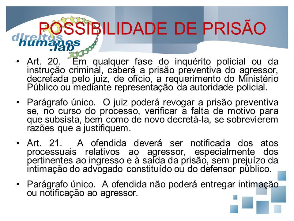 POSSIBILIDADE DE PRISÃO Art. 20. Em qualquer fase do inquérito policial ou da instrução criminal, caberá a prisão preventiva do agressor, decretada pe