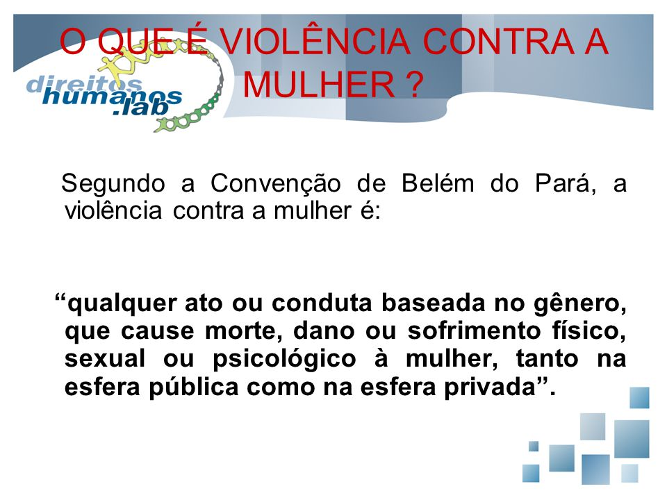 """O QUE É VIOLÊNCIA CONTRA A MULHER ? Segundo a Convenção de Belém do Pará, a violência contra a mulher é: """"qualquer ato ou conduta baseada no gênero, q"""