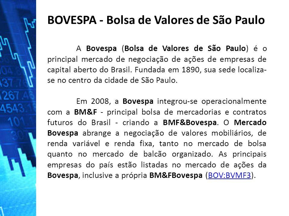 A Bovespa (Bolsa de Valores de São Paulo) é o principal mercado de negociação de ações de empresas de capital aberto do Brasil.