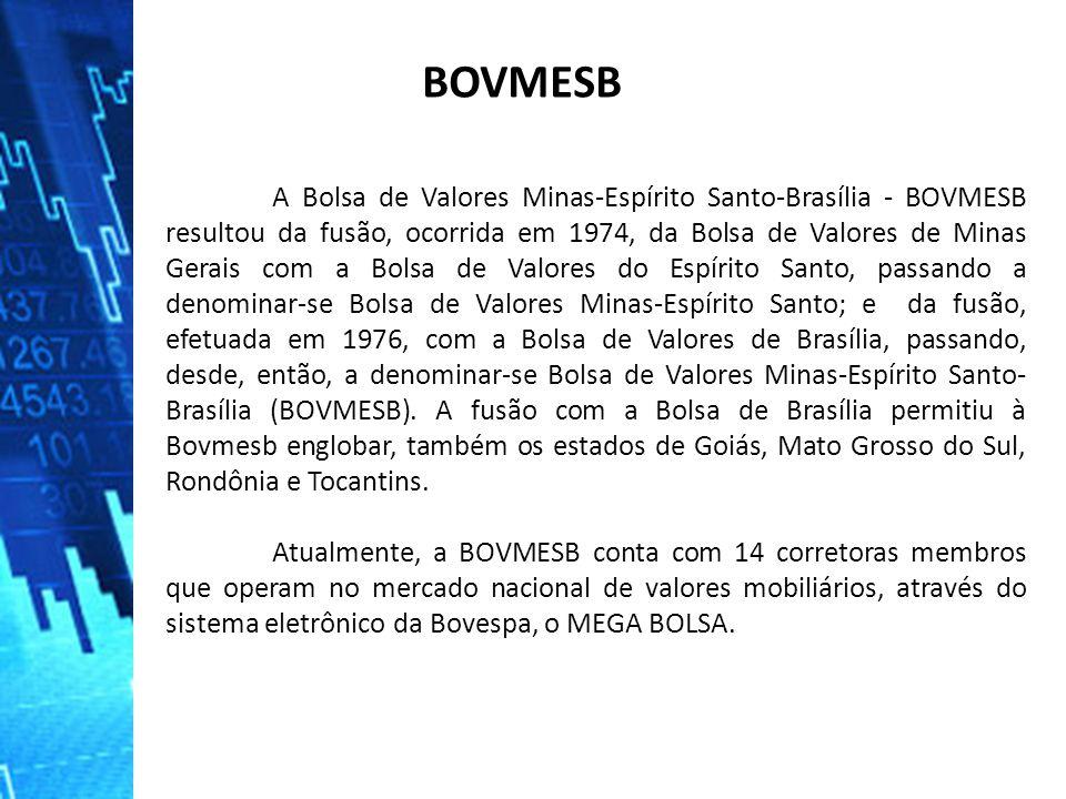 A Bolsa de Valores Minas-Espírito Santo-Brasília - BOVMESB resultou da fusão, ocorrida em 1974, da Bolsa de Valores de Minas Gerais com a Bolsa de Valores do Espírito Santo, passando a denominar-se Bolsa de Valores Minas-Espírito Santo; e da fusão, efetuada em 1976, com a Bolsa de Valores de Brasília, passando, desde, então, a denominar-se Bolsa de Valores Minas-Espírito Santo- Brasília (BOVMESB).