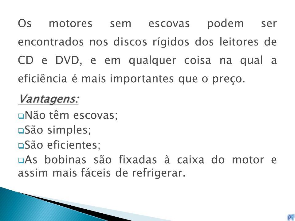 Os motores sem escovas podem ser encontrados nos discos rígidos dos leitores de CD e DVD, e em qualquer coisa na qual a eficiência é mais importantes