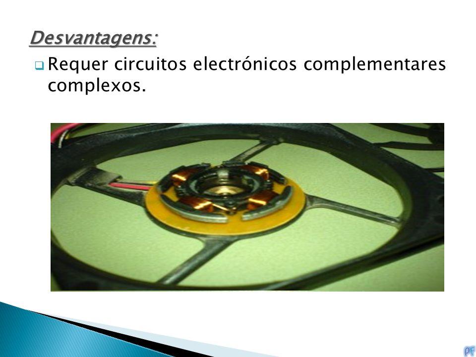 Desvantagens:  Requer circuitos electrónicos complementares complexos.
