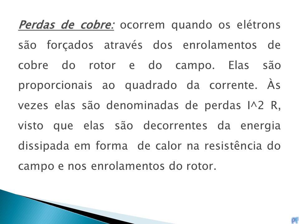 Perdas de cobre: Perdas de cobre: ocorrem quando os elétrons são forçados através dos enrolamentos de cobre do rotor e do campo. Elas são proporcionai