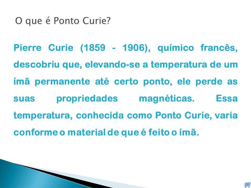 O que é Ponto Curie? Pierre Curie (1859 - 1906), químico francês, descobriu que, elevando-se a temperatura de um ímã permanente até certo ponto, ele p