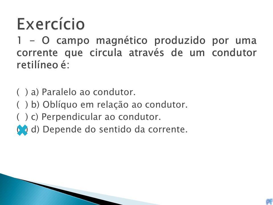 1 - O campo magnético produzido por uma corrente que circula através de um condutor retilíneo é: ( ) a) Paralelo ao condutor. ( ) b) Oblíquo em relaçã