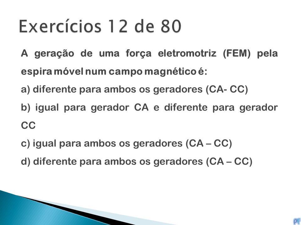 A geração de uma força eletromotriz (FEM) pela espira móvel num campo magnético é: a) diferente para ambos os geradores (CA- CC) b) igual para gerador