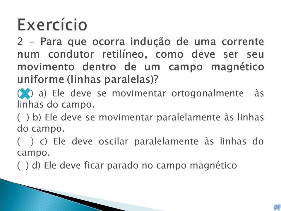 2 - Para que ocorra indução de uma corrente num condutor retilíneo, como deve ser seu movimento dentro de um campo magnético uniforme (linhas paralela
