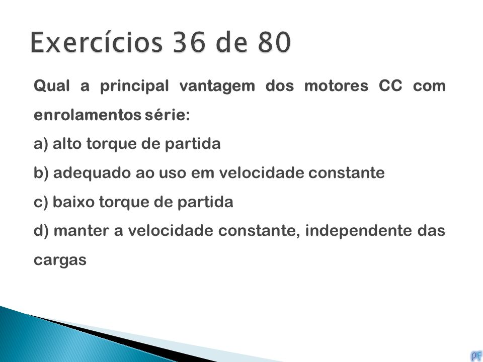 Qual a principal vantagem dos motores CC com enrolamentos série: a) alto torque de partida b) adequado ao uso em velocidade constante c) baixo torque