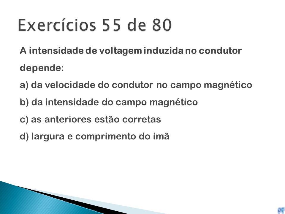 A intensidade de voltagem induzida no condutor depende: a) da velocidade do condutor no campo magnético b) da intensidade do campo magnético c) as ant