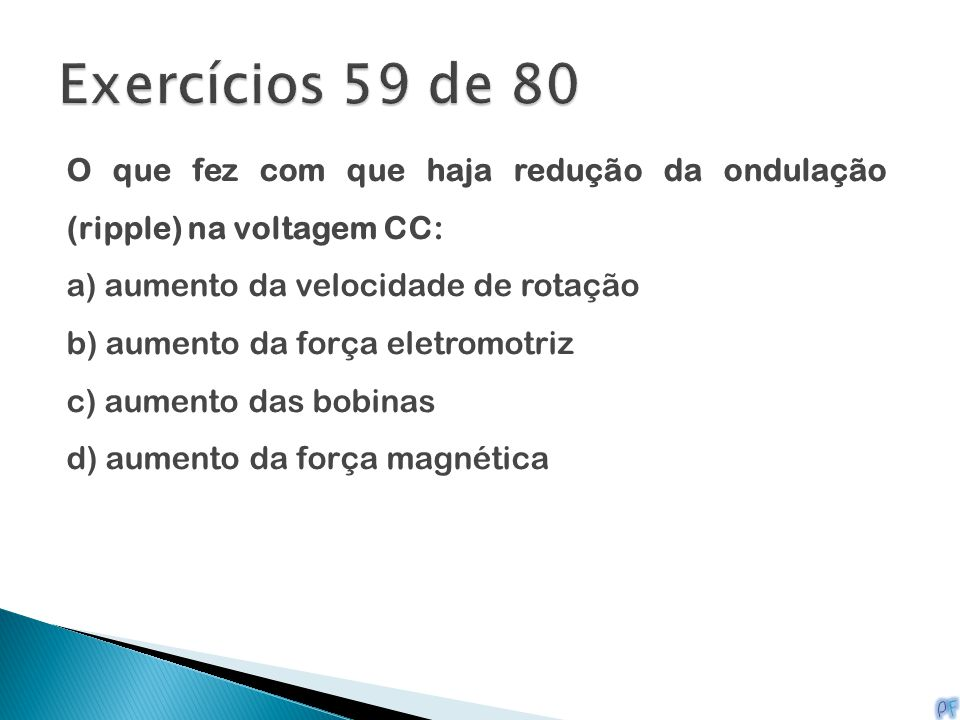 O que fez com que haja redução da ondulação (ripple) na voltagem CC: a) aumento da velocidade de rotação b) aumento da força eletromotriz c) aumento d