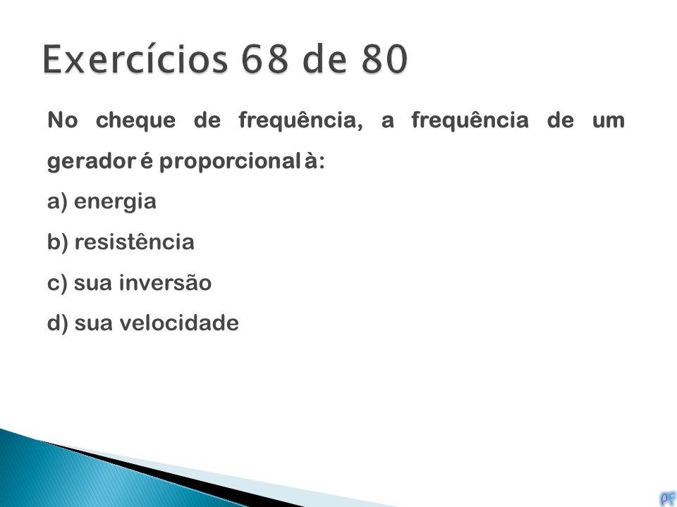 No cheque de frequência, a frequência de um gerador é proporcional à: a) energia b) resistência c) sua inversão d) sua velocidade