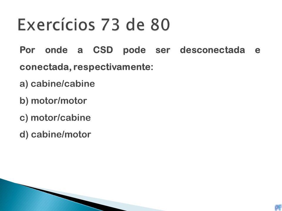 Por onde a CSD pode ser desconectada e conectada, respectivamente: a) cabine/cabine b) motor/motor c) motor/cabine d) cabine/motor