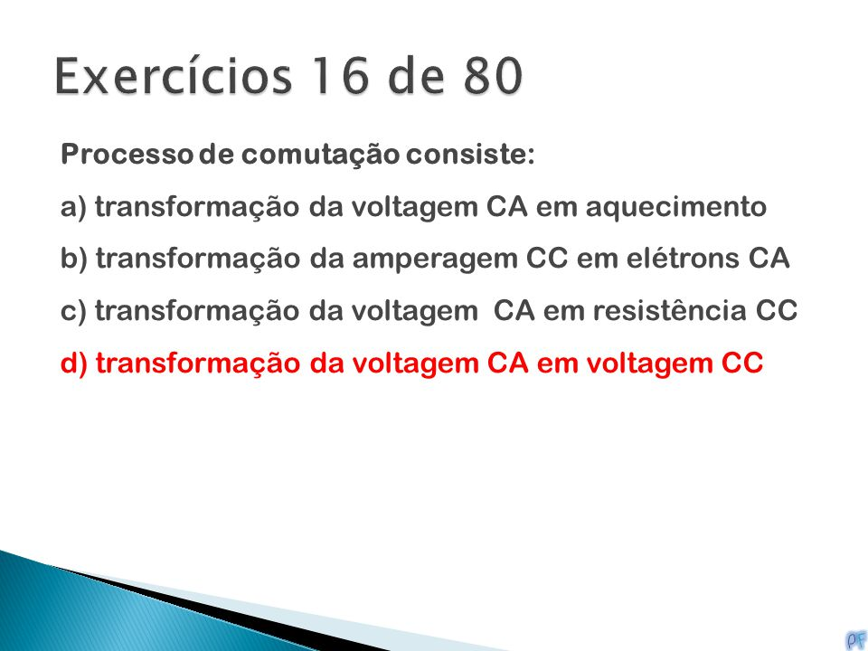 Processo de comutação consiste: a) transformação da voltagem CA em aquecimento b) transformação da amperagem CC em elétrons CA c) transformação da vol
