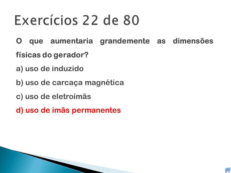 O que aumentaria grandemente as dimensões físicas do gerador? a) uso de induzido b) uso de carcaça magnética c) uso de eletroímãs d) uso de imãs perma