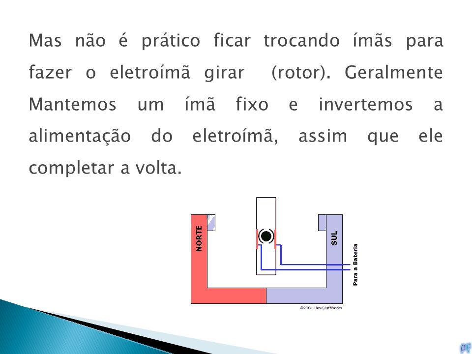 Mas não é prático ficar trocando ímãs para fazer o eletroímã girar (rotor). Geralmente Mantemos um ímã fixo e invertemos a alimentação do eletroímã, a