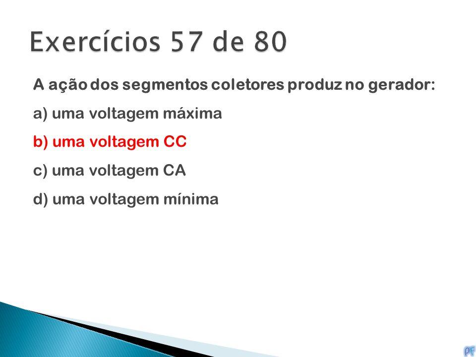 A ação dos segmentos coletores produz no gerador: a) uma voltagem máxima b) uma voltagem CC c) uma voltagem CA d) uma voltagem mínima