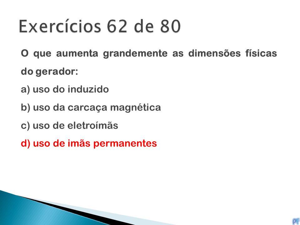 O que aumenta grandemente as dimensões físicas do gerador: a) uso do induzido b) uso da carcaça magnética c) uso de eletroímãs d) uso de imãs permanen