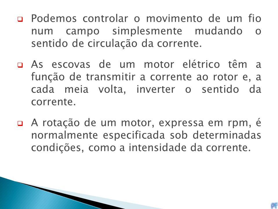  Podemos controlar o movimento de um fio num campo simplesmente mudando o sentido de circulação da corrente.  As escovas de um motor elétrico têm a