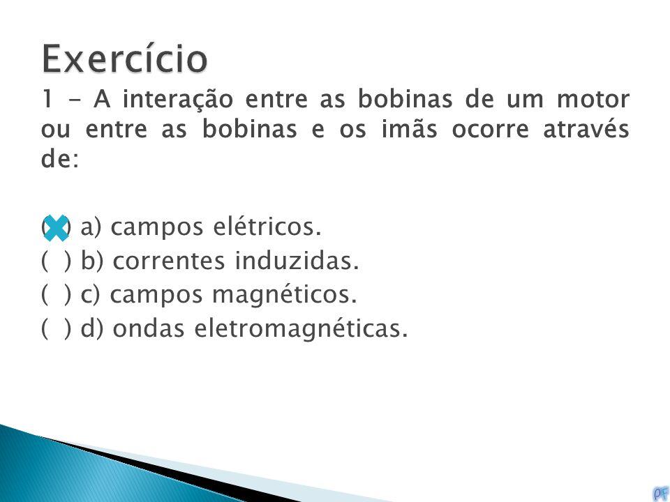 1 - A interação entre as bobinas de um motor ou entre as bobinas e os imãs ocorre através de: ( ) a) campos elétricos. ( ) b) correntes induzidas. ( )