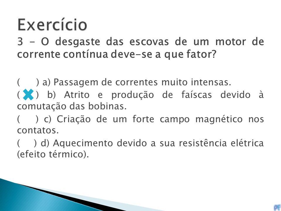3 - O desgaste das escovas de um motor de corrente contínua deve-se a que fator? ( ) a) Passagem de correntes muito intensas. ( ) b) Atrito e produção