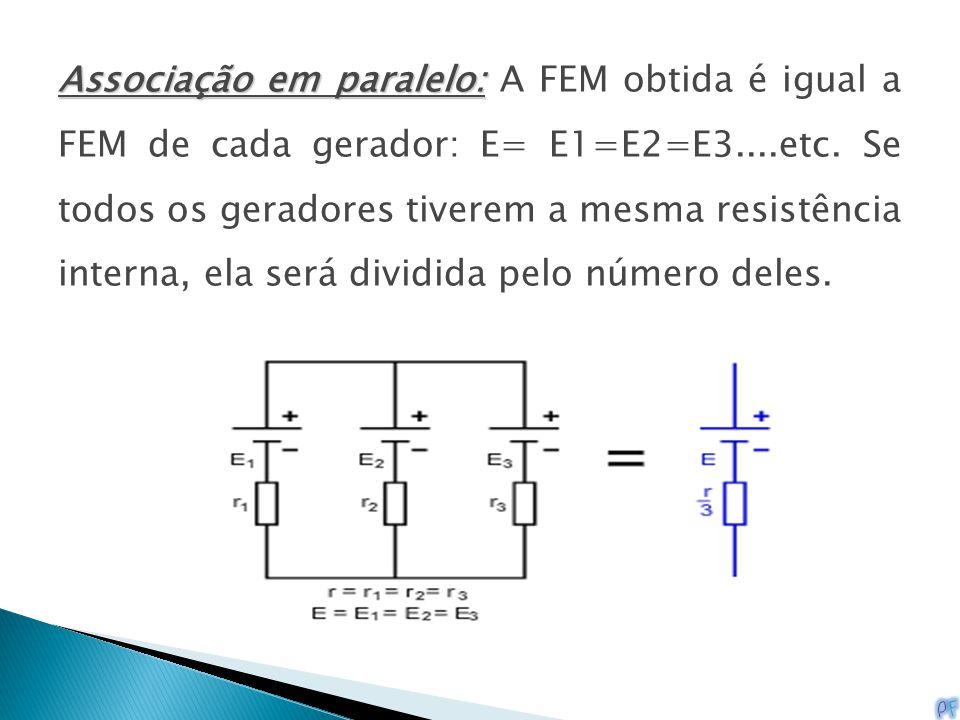 Associação em paralelo: Associação em paralelo: A FEM obtida é igual a FEM de cada gerador: E= E1=E2=E3....etc. Se todos os geradores tiverem a mesma