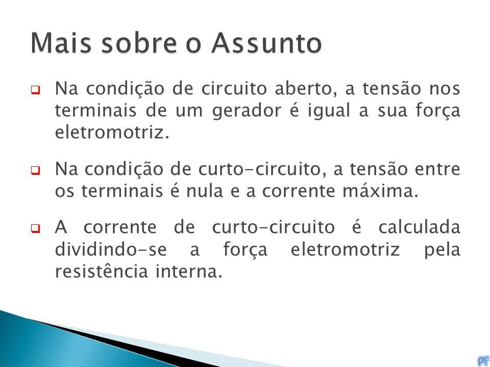  Na condição de circuito aberto, a tensão nos terminais de um gerador é igual a sua força eletromotriz.  Na condição de curto-circuito, a tensão ent