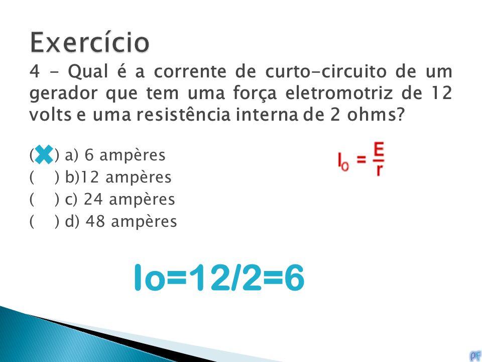 4 - Qual é a corrente de curto-circuito de um gerador que tem uma força eletromotriz de 12 volts e uma resistência interna de 2 ohms? ( ) a) 6 ampères