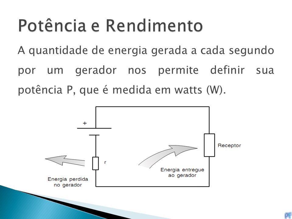 A quantidade de energia gerada a cada segundo por um gerador nos permite definir sua potência P, que é medida em watts (W).