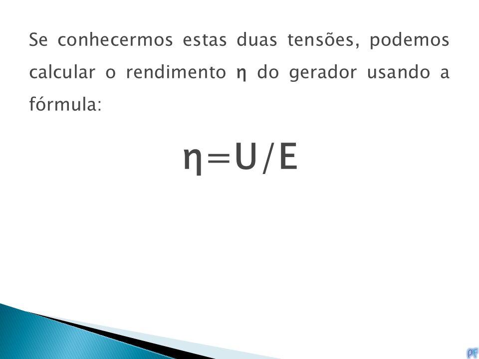 Se conhecermos estas duas tensões, podemos calcular o rendimento η do gerador usando a fórmula: η=U/E