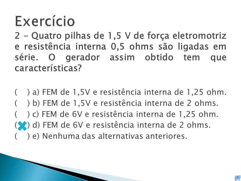 2 - Quatro pilhas de 1,5 V de força eletromotriz e resistência interna 0,5 ohms são ligadas em série. O gerador assim obtido tem que características?