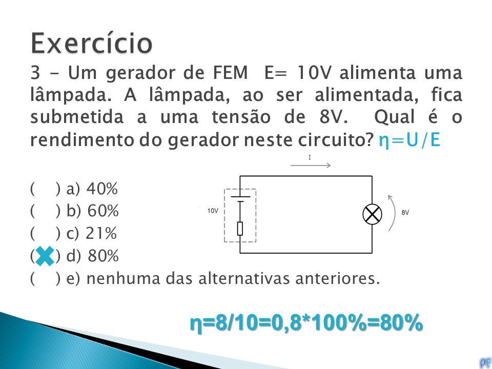 3 - Um gerador de FEM E= 10V alimenta uma lâmpada. A lâmpada, ao ser alimentada, fica submetida a uma tensão de 8V. Qual é o rendimento do gerador nes