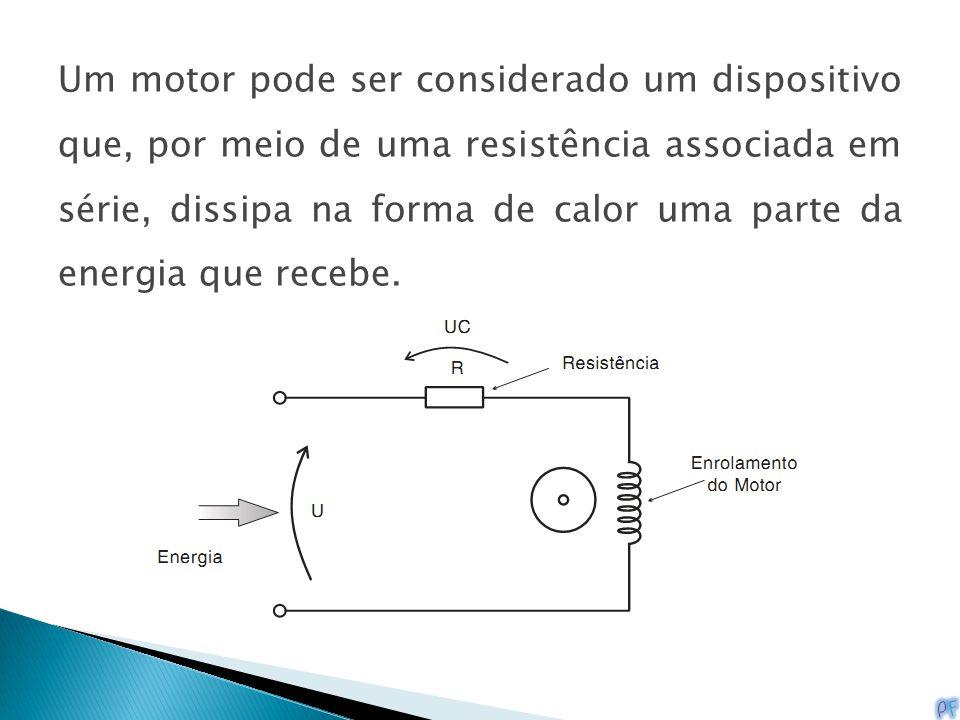 Um motor pode ser considerado um dispositivo que, por meio de uma resistência associada em série, dissipa na forma de calor uma parte da energia que r