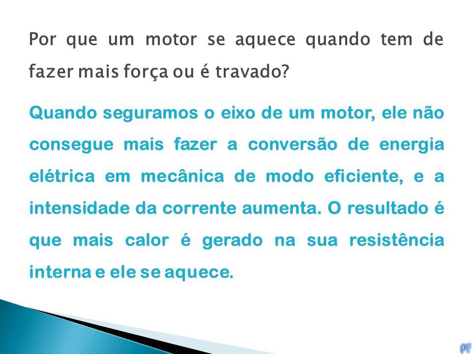 Por que um motor se aquece quando tem de fazer mais força ou é travado? Quando seguramos o eixo de um motor, ele não consegue mais fazer a conversão d