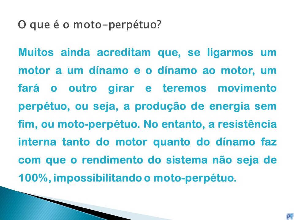 O que é o moto-perpétuo? Muitos ainda acreditam que, se ligarmos um motor a um dínamo e o dínamo ao motor, um fará o outro girar e teremos movimento p