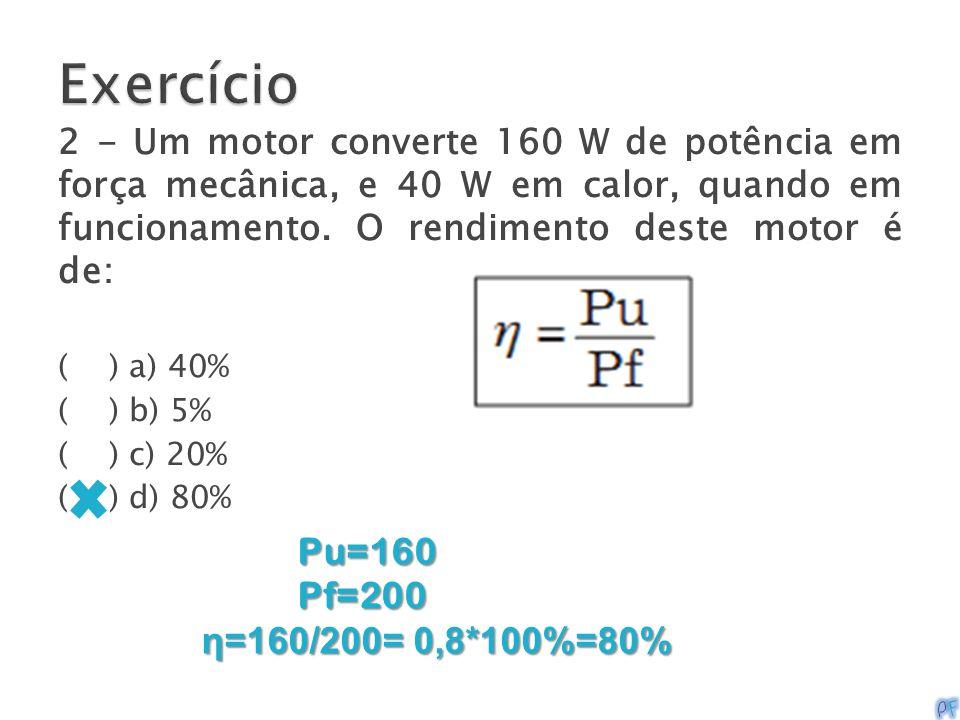 2 - Um motor converte 160 W de potência em força mecânica, e 40 W em calor, quando em funcionamento. O rendimento deste motor é de: ( ) a) 40% ( ) b)