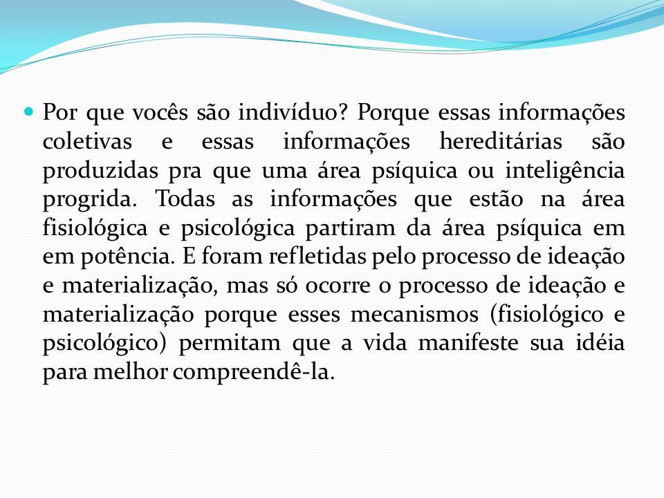Por que vocês são indivíduo? Porque essas informações coletivas e essas informações hereditárias são produzidas pra que uma área psíquica ou inteligên