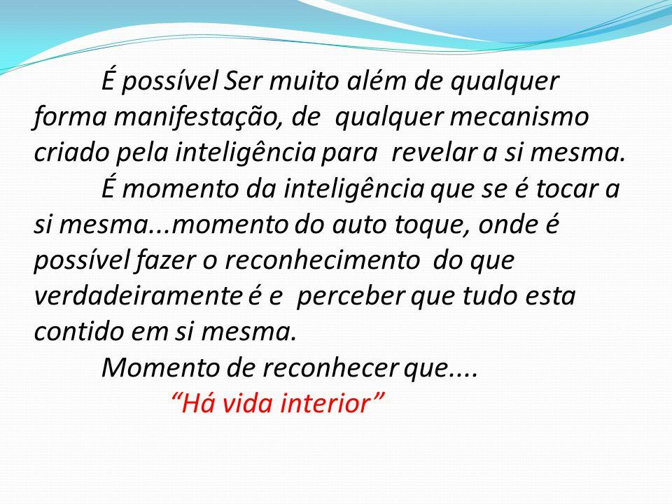 É possível Ser muito além de qualquer forma manifestação, de qualquer mecanismo criado pela inteligência para revelar a si mesma. É momento da intelig