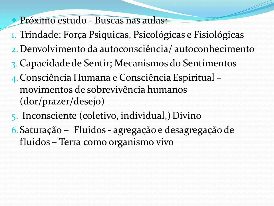 Próximo estudo - Buscas nas aulas: 1. Trindade: Força Psiquicas, Psicológicas e Fisiológicas 2. Denvolvimento da autoconsciência/ autoconhecimento 3.