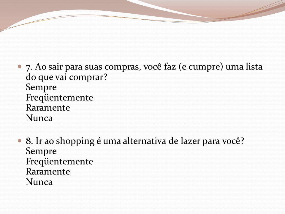 7. Ao sair para suas compras, você faz (e cumpre) uma lista do que vai comprar? Sempre Freqüentemente Raramente Nunca 8. Ir ao shopping é uma alternat
