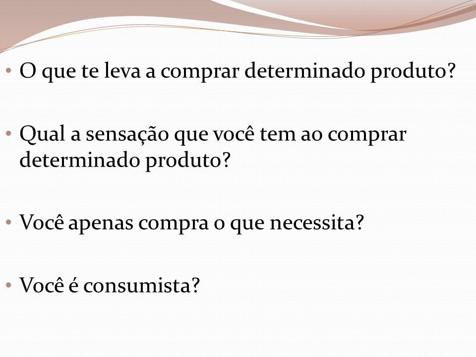 O que te leva a comprar determinado produto? Qual a sensação que você tem ao comprar determinado produto? Você apenas compra o que necessita? Você é c