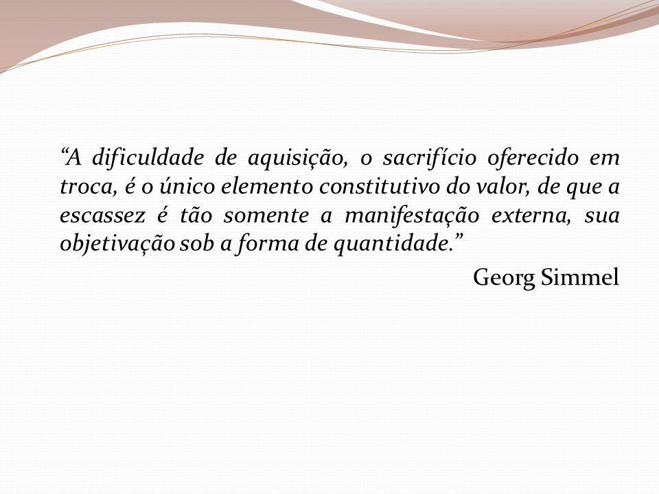 """""""A dificuldade de aquisição, o sacrifício oferecido em troca, é o único elemento constitutivo do valor, de que a escassez é tão somente a manifestação"""