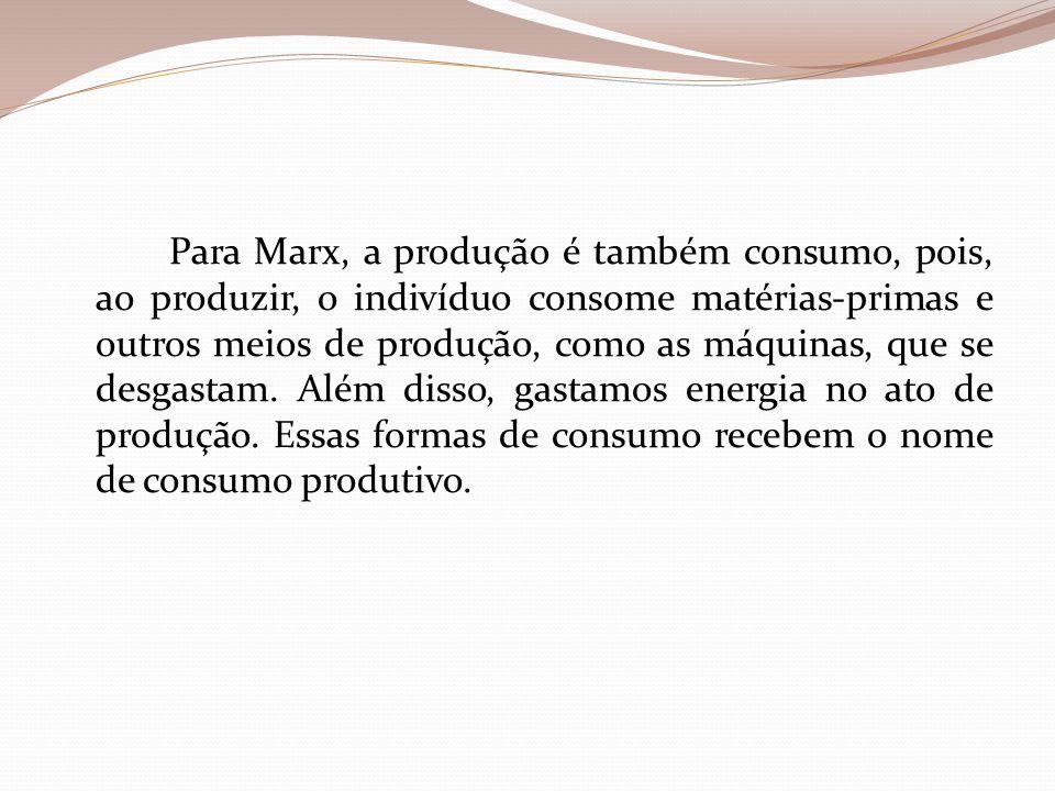 Para Marx, a produção é também consumo, pois, ao produzir, o indivíduo consome matérias-primas e outros meios de produção, como as máquinas, que se de