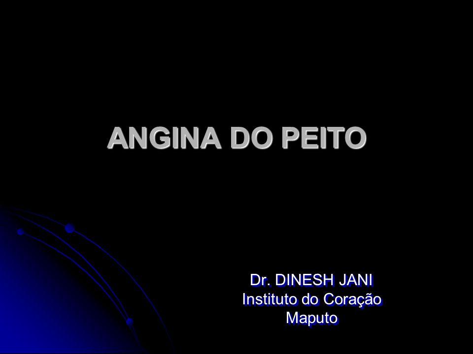 ANGINA DO PEITO Dr. DINESH JANI Instituto do Coração Maputo Dr. DINESH JANI Instituto do Coração Maputo