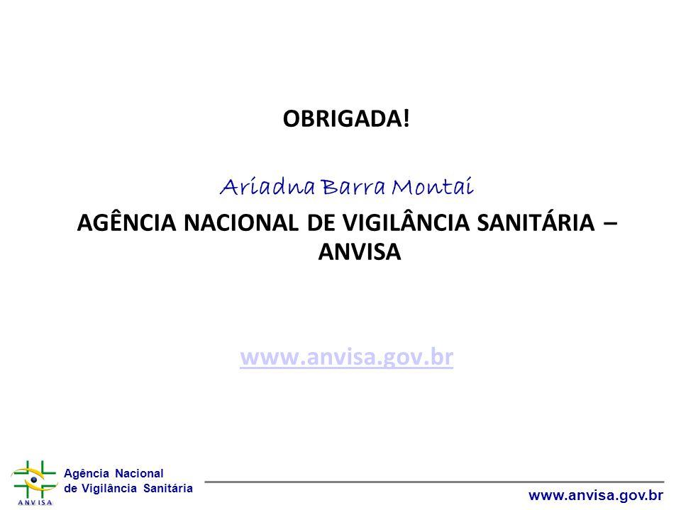 Agência Nacional de Vigilância Sanitária www.anvisa.gov.br OBRIGADA! Ariadna Barra Montai AGÊNCIA NACIONAL DE VIGILÂNCIA SANITÁRIA – ANVISA www.anvisa