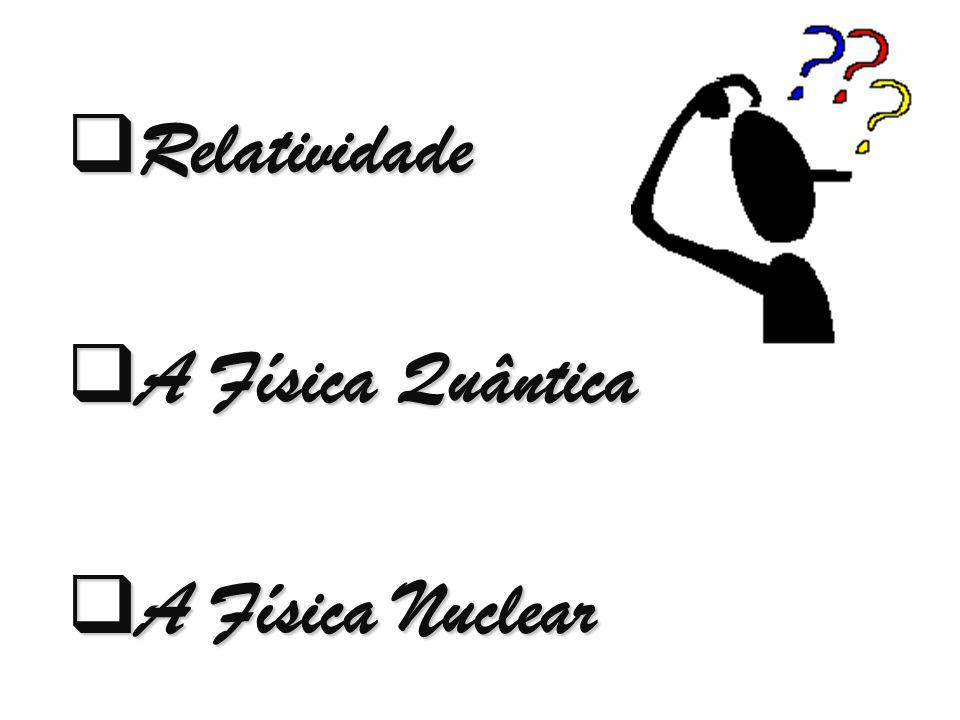  Relatividade  A Física Quântica  A Física Nuclear